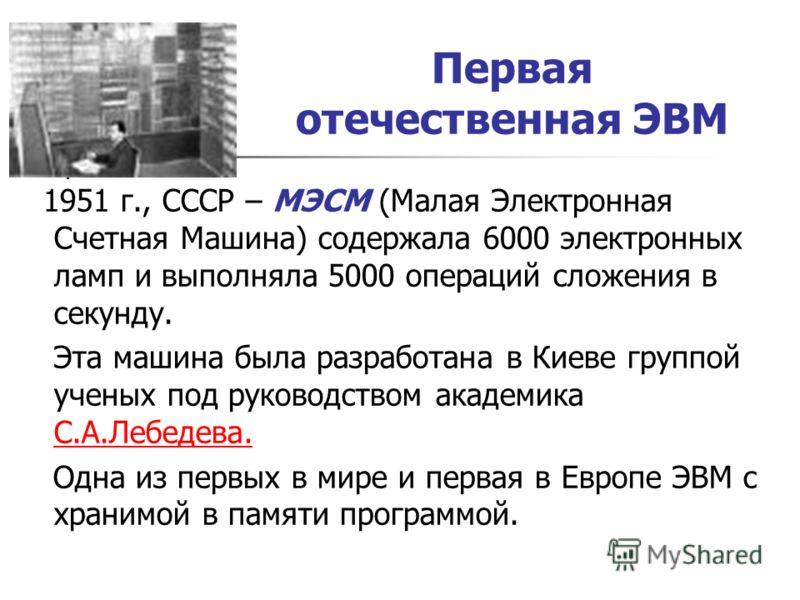 Первая отечественная ЭВМ 1951 г., СССР – МЭСМ (Малая Электронная Счетная Машина) содержала 6000 электронных ламп и выполняла 5000 операций сложения в секунду. Эта машина была разработана в Киеве группой ученых под руководством академика С.А.Лебедева.