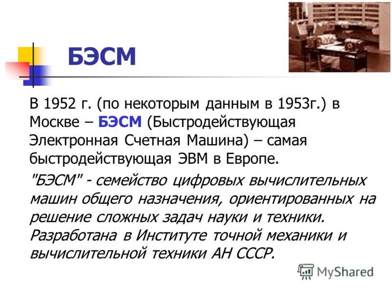 БЭСМ В 1952 г. (по некоторым данным в 1953г.) в Москве – БЭСМ (Быстродействующая Электронная Счетная Машина) – самая быстродействующая ЭВМ в Европе.