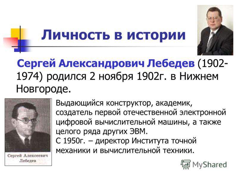 Личность в истории Сергей Александрович Лебедев (1902- 1974) родился 2 ноября 1902г. в Нижнем Новгороде. Выдающийся конструктор, академик, создатель первой отечественной электронной цифровой вычислительной машины, а также целого ряда других ЭВМ. С 19