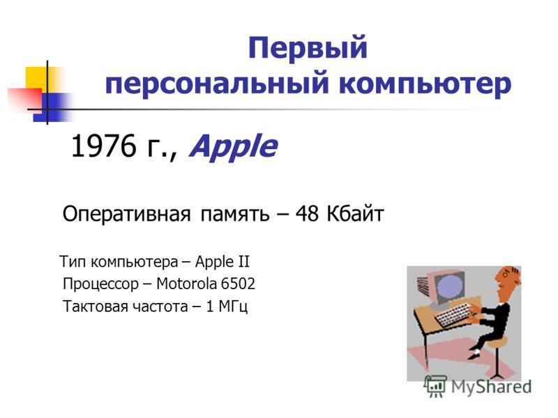 Первый персональный компьютер 1976 г., Apple Оперативная память – 48 Кбайт Тип компьютера – Apple II Процессор – Motorola 6502 Тактовая частота – 1 МГц