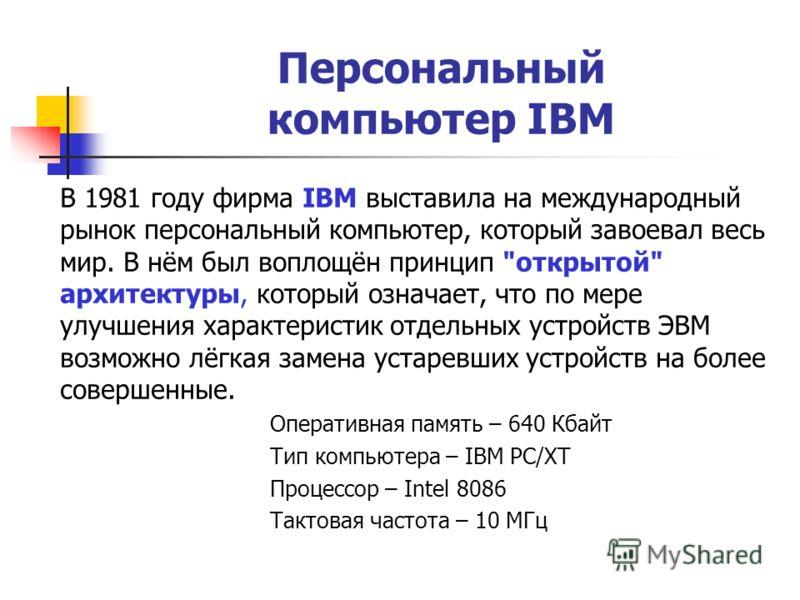 Персональный компьютер IBM В 1981 году фирма IBM выставила на международный рынок персональный компьютер, который завоевал весь мир. В нём был воплощён принцип