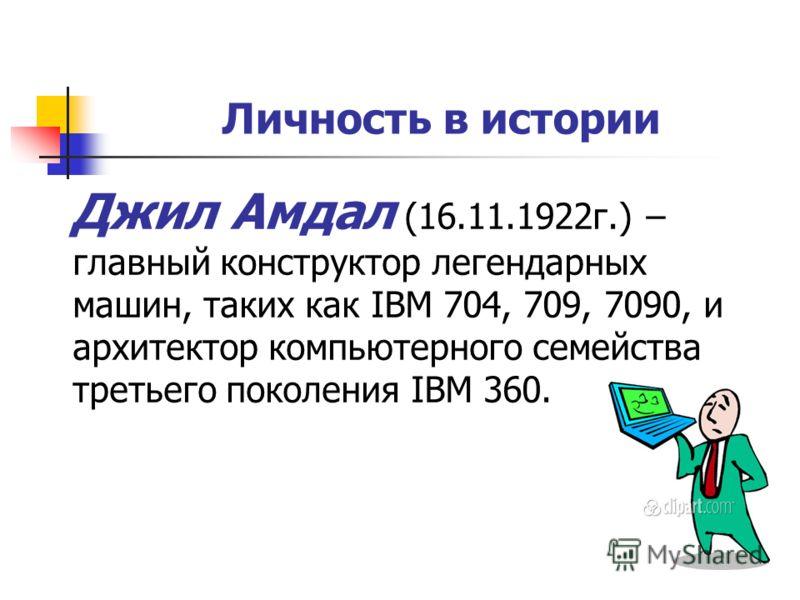 Личность в истории Джил Амдал (16.11.1922г.) – главный конструктор легендарных машин, таких как IBM 704, 709, 7090, и архитектор компьютерного семейства третьего поколения IBM 360.