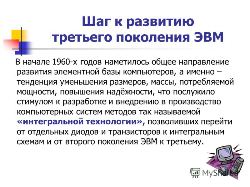 Шаг к развитию третьего поколения ЭВМ В начале 1960-х годов наметилось общее направление развития элементной базы компьютеров, а именно – тенденция уменьшения размеров, массы, потребляемой мощности, повышения надёжности, что послужило стимулом к разр