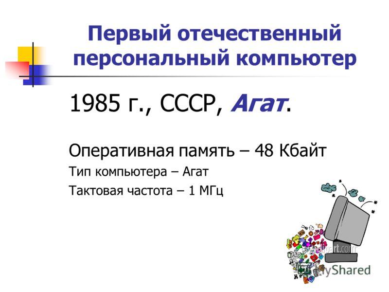 Первый отечественный персональный компьютер 1985 г., СССР, Агат. Оперативная память – 48 Кбайт Тип компьютера – Агат Тактовая частота – 1 МГц