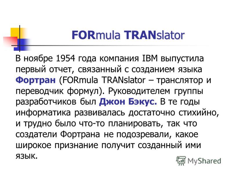 mulaslator FORmula TRANslator В ноябре 1954 года компания IBM выпустила первый отчет, связанный с созданием языка Фортран (FORmula TRANslator – транслятор и переводчик формул). Руководителем группы разработчиков был Джон Бэкус. В те годы информатика