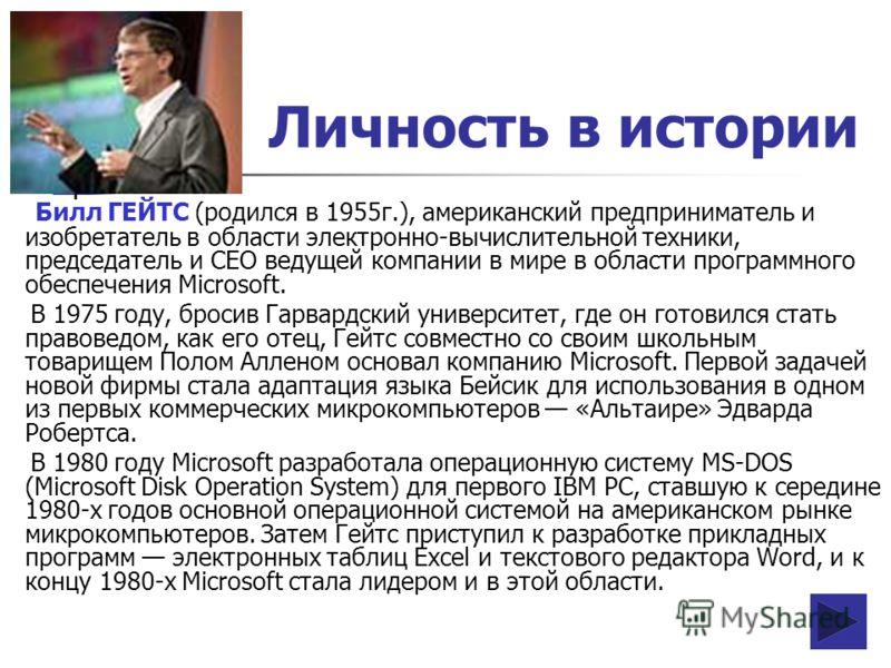 Личность в истории Билл ГЕЙТС (родился в 1955г.), американский предприниматель и изобретатель в области электронно-вычислительной техники, председатель и CEO ведущей компании в мире в области программного обеспечения Microsoft. В 1975 году, бросив Га