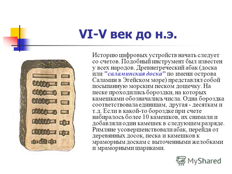 VI-V век до н.э. Историю цифровых устройств начать следует со счетов. Подобный инструмент был известен у всех народов. Древнегреческий абак (доска или
