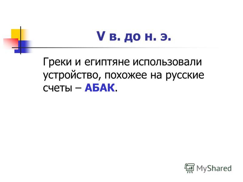 V в. до н. э. Греки и египтяне использовали устройство, похожее на русские счеты – АБАК.