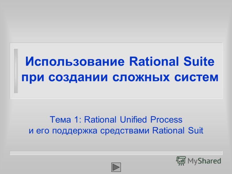 Тема 1: Rational Unified Process и его поддержка средствами Rational Suit Использование Rational Suite при создании сложных систем