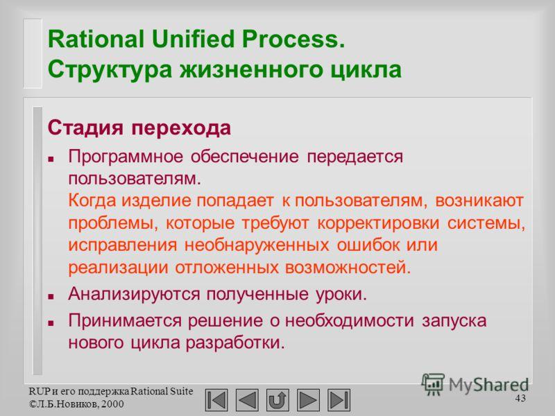 RUP и его поддержка Rational Suite ©Л.Б.Новиков, 2000 43 Rational Unified Process. Структура жизненного цикла Стадия перехода n Программное обеспечение передается пользователям. Когда изделие попадает к пользователям, возникают проблемы, которые треб