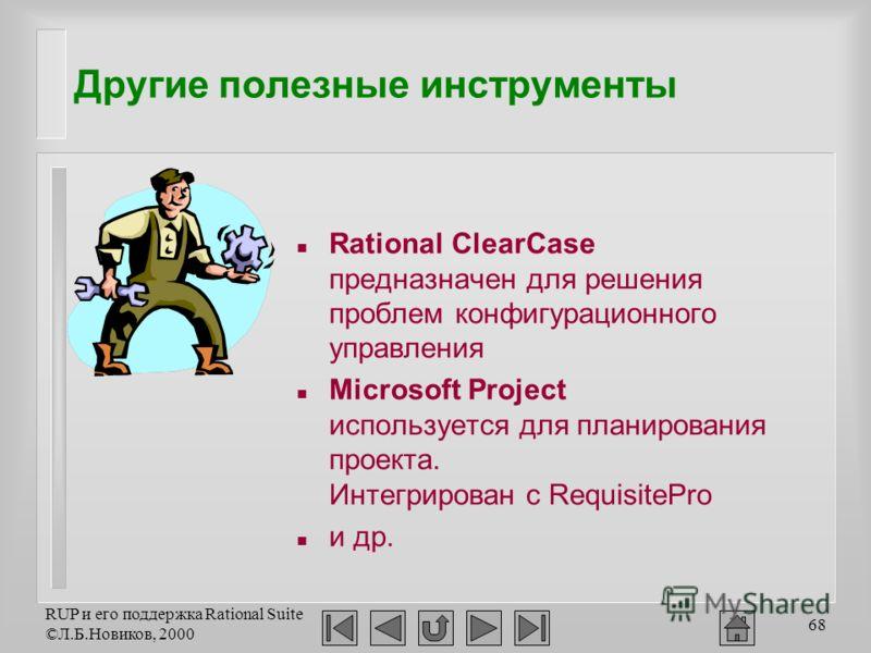 RUP и его поддержка Rational Suite ©Л.Б.Новиков, 2000 68 Другие полезные инструменты n Rational ClearCase предназначен для решения проблем конфигурационного управления n Microsoft Project используется для планирования проекта. Интегрирован с Requisit