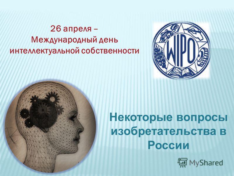 26 апреля – Международный день интеллектуальной собственности Некоторые вопросы изобретательства в России