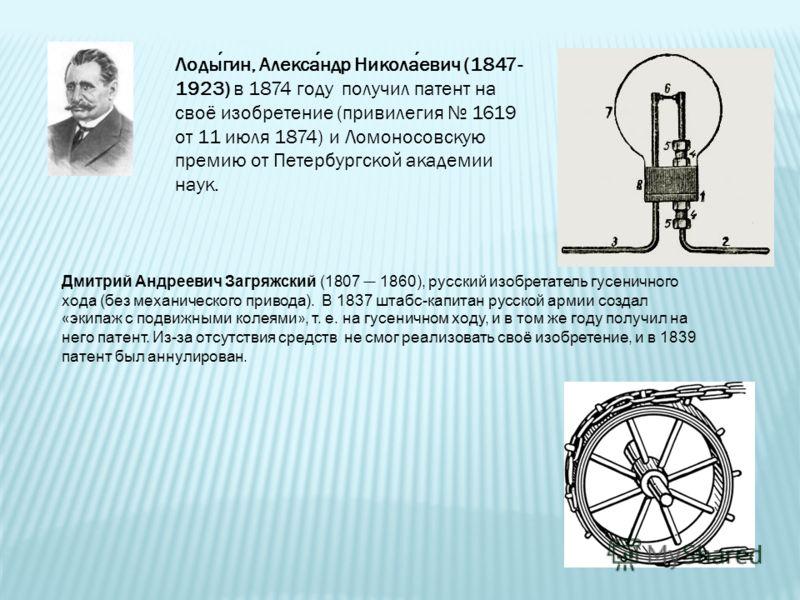 Лодыгин, Александр Николаевич (1847- 1923) в 1874 году получил патент на своё изобретение (привилегия 1619 от 11 июля 1874) и Ломоносовскую премию от Петербургской академии наук. Дмитрий Андреевич Загряжский (1807 1860), русский изобретатель гусеничн