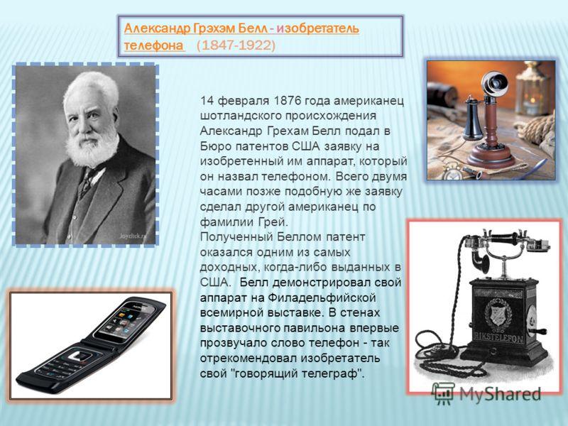 Александр Грэхэм Белл Александр Грэхэм Белл - изобретатель телефона (1847-1922)зобретатель телефона 14 февраля 1876 года американец шотландского происхождения Александр Грехам Белл подал в Бюро патентов США заявку на изобретенный им аппарат, который