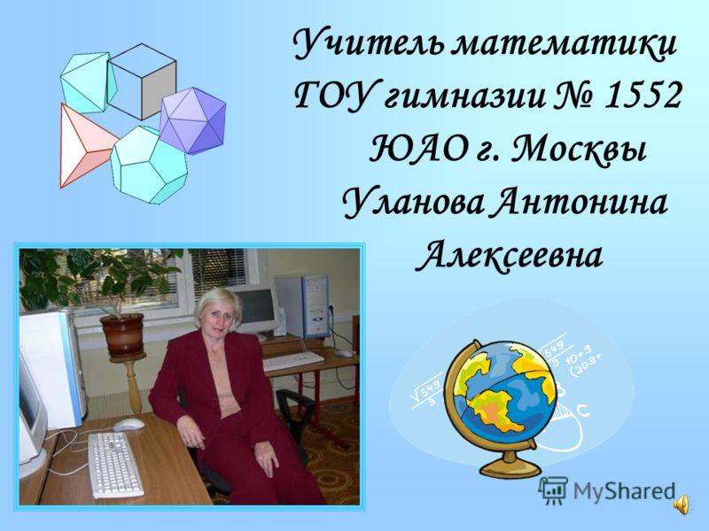 Учитель математики ГОУ гимназии 1552 ЮАО г. Москвы Уланова Антонина Алексеевна