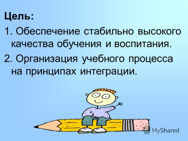 Цель: 1. Обеспечение стабильно высокого качества обучения и воспитания. 2. Организация учебного процесса на принципах интеграции.