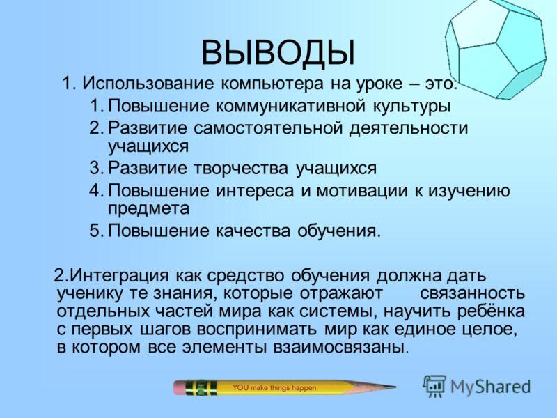 ВЫВОДЫ 1.Использование компьютера на уроке – это: 1.Повышение коммуникативной культуры 2.Развитие самостоятельной деятельности учащихся 3.Развитие творчества учащихся 4.Повышение интереса и мотивации к изучению предмета 5.Повышение качества обучения.