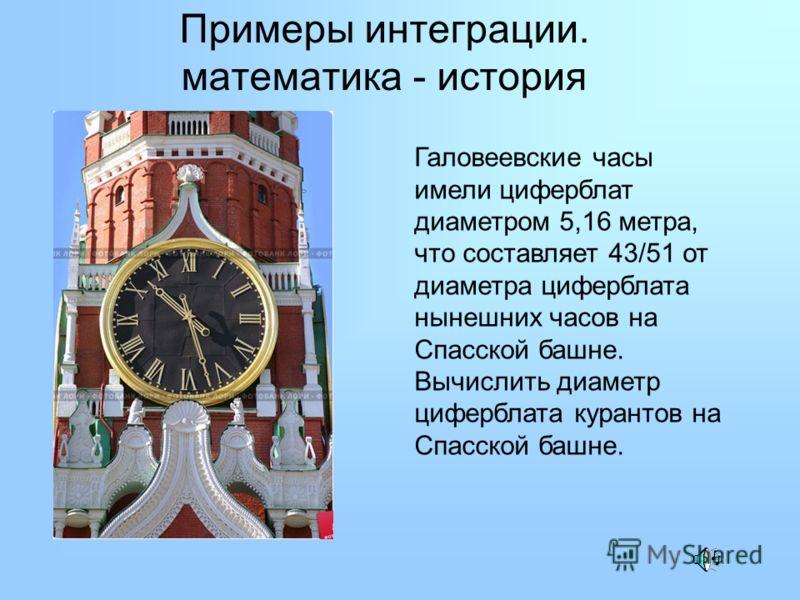 Примеры интеграции. математика - история Галовеевские часы имели циферблат диаметром 5,16 метра, что составляет 43/51 от диаметра циферблата нынешних часов на Спасской башне. Вычислить диаметр циферблата курантов на Спасской башне.