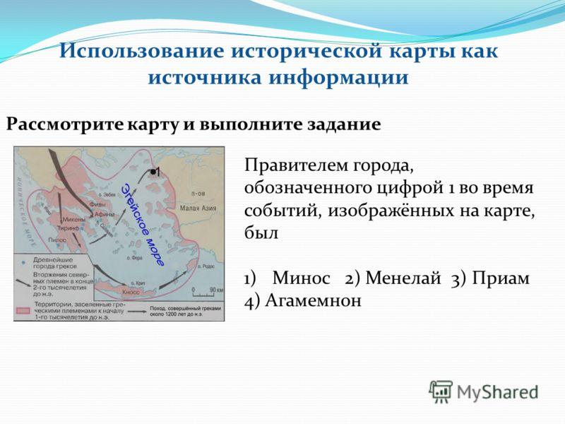 Использование исторической карты как источника информации Рассмотрите карту и выполните задание Правителем города, обозначенного цифрой 1 во время событий, изображённых на карте, был 1)Минос 2) Менелай 3) Приам 4) Агамемнон