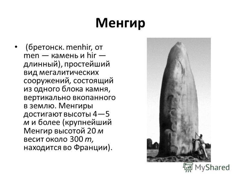 Менгир (бретонск. menhir, от men камень и hir длинный), простейший вид мегалитических сооружений, состоящий из одного блока камня, вертикально вкопанного в землю. Менгиры достигают высоты 45 м и более (крупнейший Менгир высотой 20 м весит около 300 т