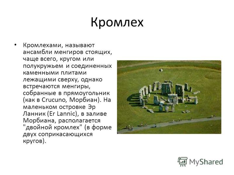 Кромлех Кромлехами, называют ансамбли менгиров стоящих, чаще всего, кругом или полукружьем и соединенных каменными плитами лежащими сверху, однако встречаются менгиры, собранные в прямоугольник (как в Сrucuno, Mорбиан). На маленьком островке Эр Ланни