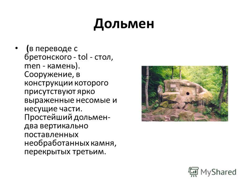 Дольмен (в переводе с бретонского - tol - стол, men - камень). Сооружение, в конструкции которого присутствуют ярко выраженные несомые и несущие части. Простейший дольмен- два вертикально поставленных необработанных камня, перекрытых третьим.