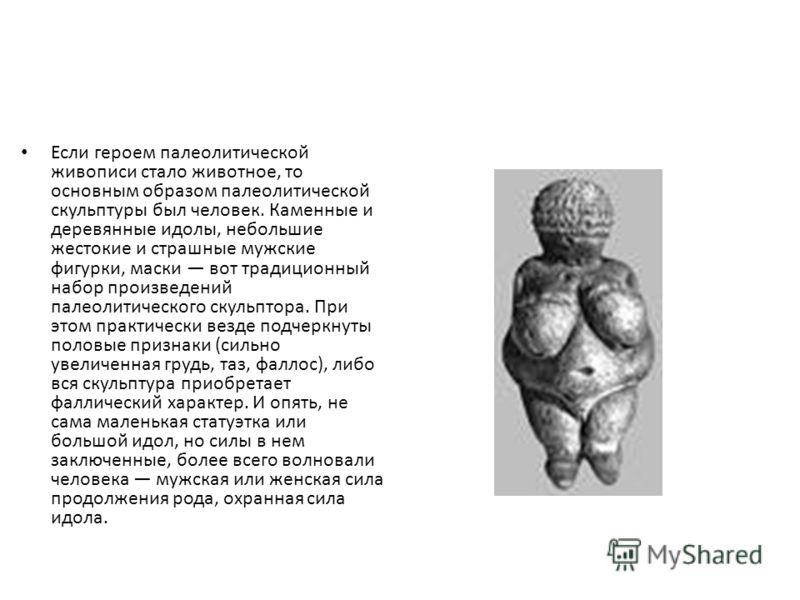 Если героем палеолитической живописи стало животное, то основным образом палеолитической скульптуры был человек. Каменные и деревянные идолы, небольшие жестокие и страшные мужские фигурки, маски вот традиционный набор произведений палеолитического ск