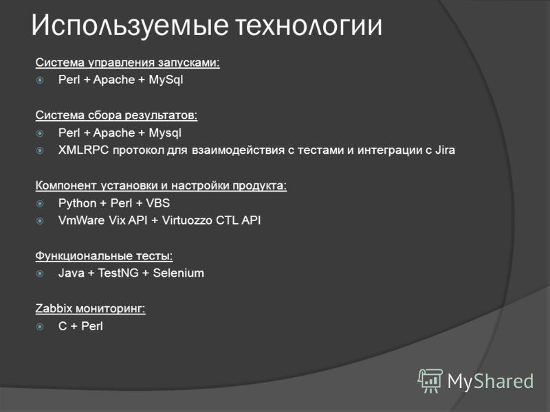 Используемые технологии Система управления запусками: Perl + Apache + MySql Система сбора результатов: Perl + Apache + Mysql XMLRPC протокол для взаимодействия с тестами и интеграции с Jira Компонент установки и настройки продукта: Python + Perl + VB