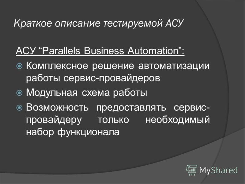 Краткое описание тестируемой АСУ АСУ Parallels Business Automation: Комплексное решение автоматизации работы сервис-провайдеров Модульная схема работы Возможность предоставлять сервис- провайдеру только необходимый набор функционала