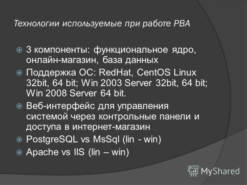 Технологии используемые при работе PBA 3 компоненты: функциональное ядро, онлайн-магазин, база данных Поддержка ОС: RedHat, CentOS Linux 32bit, 64 bit; Win 2003 Server 32bit, 64 bit; Win 2008 Server 64 bit. Веб-интерфейс для управления системой через