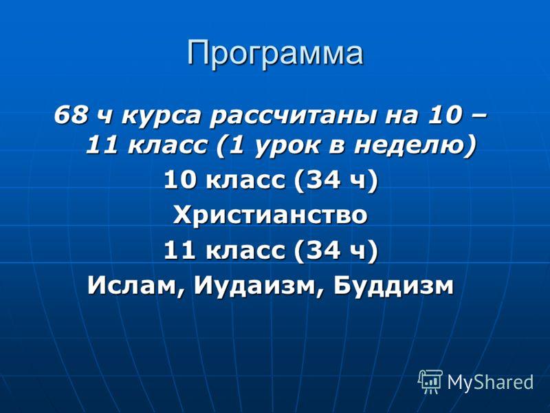 Программа 68 ч курса рассчитаны на 10 – 11 класс (1 урок в неделю) 10 класс (34 ч) Христианство 11 класс (34 ч) Ислам, Иудаизм, Буддизм