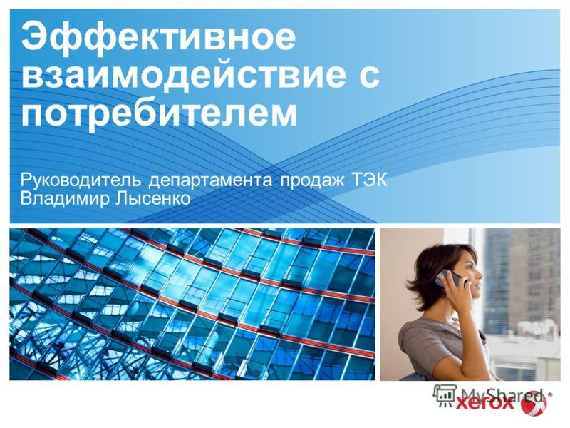 05 июля 2012 г. Эффективное взаимодействие с потребителем Руководитель департамента продаж ТЭК Владимир Лысенко