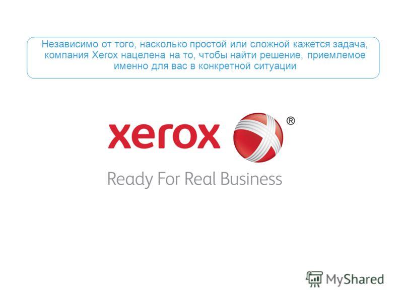 Независимо от того, насколько простой или сложной кажется задача, компания Xerox нацелена на то, чтобы найти решение, приемлемое именно для вас в конкретной ситуации
