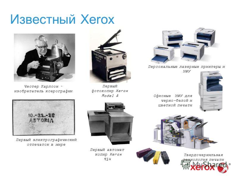 Известный Xerox Первый электрографический отпечаток в мире Честер Карлсон – изобретатель ксерографии Первый фотокопир Xerox Model A Первый автомат копир Xerox 914 Твердочернильная технология печати Офисные МФУ для черно-белой и цветной печати Персона