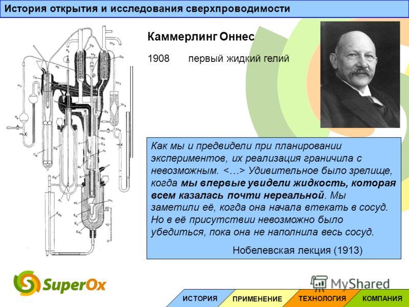 1908первый жидкий гелий Как мы и предвидели при планировании экспериментов, их реализация граничила с невозможным. Удивительное было зрелище, когда мы впервые увидели жидкость, которая всем казалась почти нереальной. Мы заметили её, когда она начала