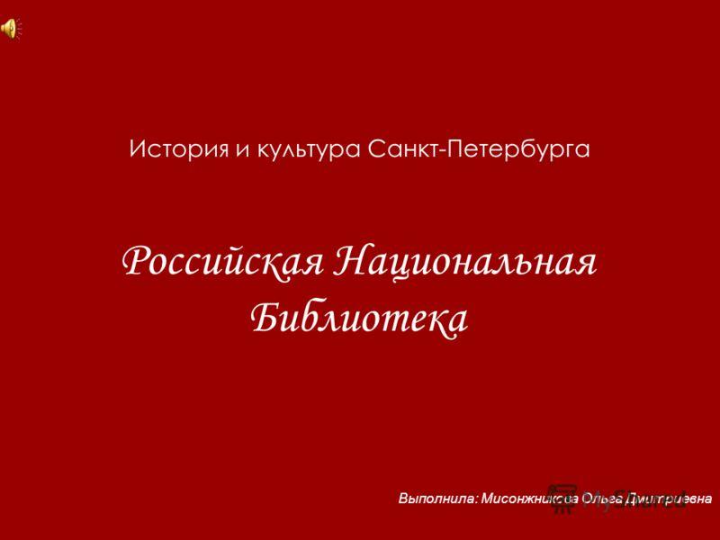 История и культура Санкт-Петербурга Российская Национальная Библиотека Выполнила: Мисонжникова Ольга Дмитриевна