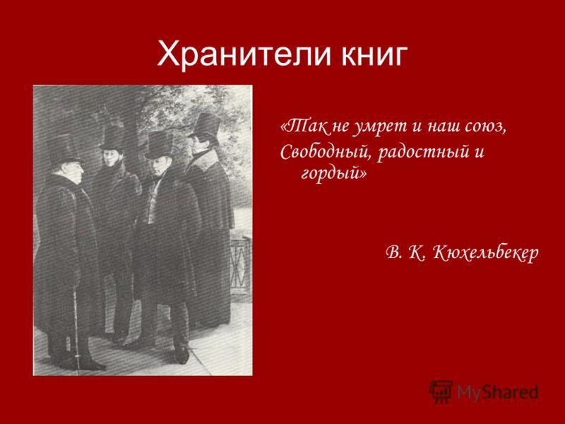 Хранители книг «Так не умрет и наш союз, Свободный, радостный и гордый» В. К. Кюхельбекер