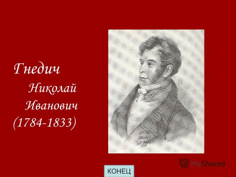 Гнедич Николай Иванович (1784-1833) КОНЕЦ