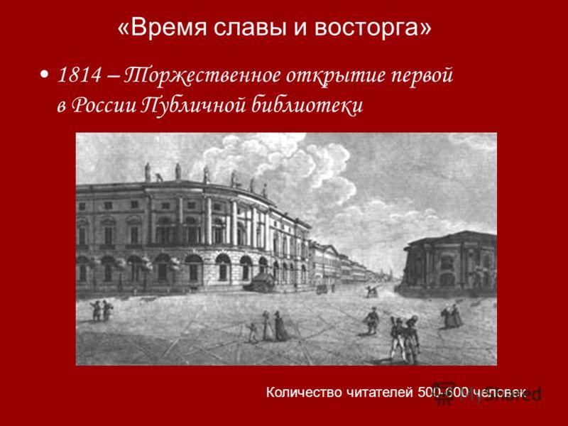 «Время славы и восторга» 1814 – Торжественное открытие первой в России Публичной библиотеки Количество читателей 500-600 человек