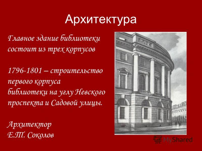 Архитектура Главное здание библиотеки состоит из трех корпусов 1796-1801 – строительство первого корпуса библиотеки на углу Невского проспекта и Садовой улицы. Архитектор Е.Т. Соколов