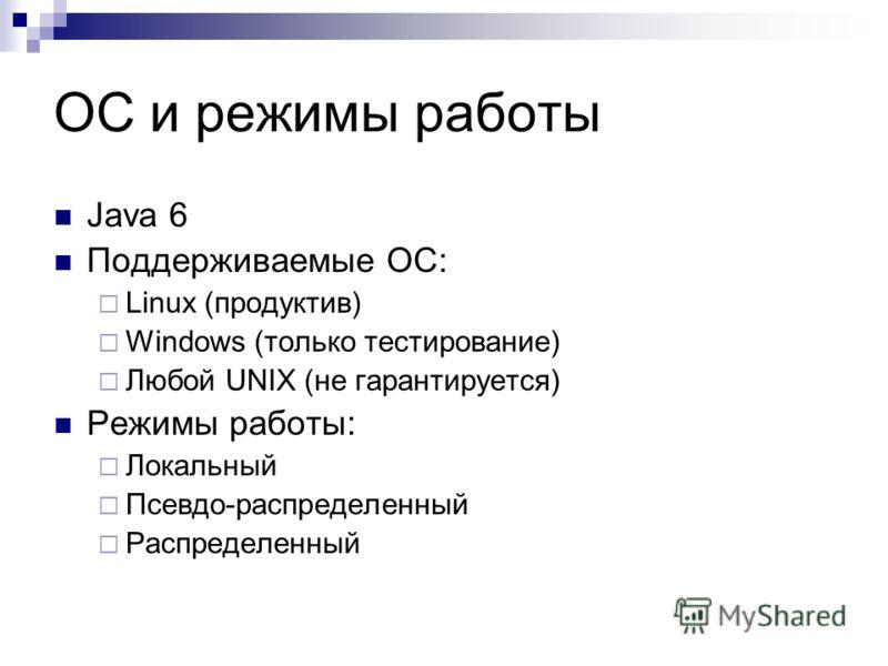 ОС и режимы работы Java 6 Поддерживаемые ОС: Linux (продуктив) Windows (только тестирование) Любой UNIX (не гарантируется) Режимы работы: Локальный Псевдо-распределенный Распределенный