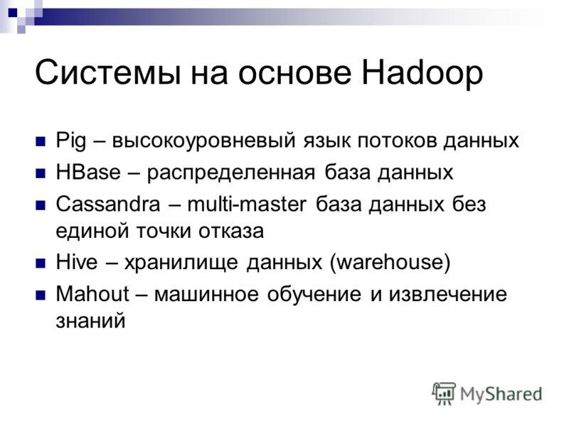 Системы на основе Hadoop Pig – высокоуровневый язык потоков данных HBase – распределенная база данных Cassandra – multi-master база данных без единой точки отказа Hive – хранилище данных (warehouse) Mahout – машинное обучение и извлечение знаний