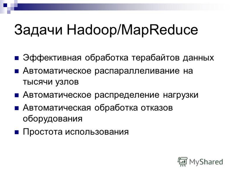 Задачи Hadoop/MapReduce Эффективная обработка терабайтов данных Автоматическое распараллеливание на тысячи узлов Автоматическое распределение нагрузки Автоматическая обработка отказов оборудования Простота использования