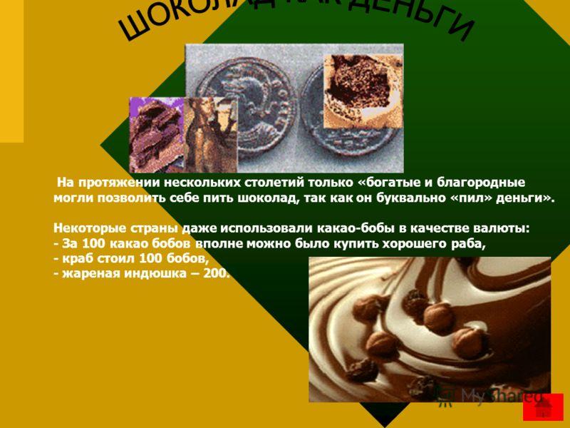 На протяжении нескольких столетий только «богатые и благородные могли позволить себе пить шоколад, так как он буквально «пил» деньги». Некоторые страны даже использовали какао-бобы в качестве валюты: - За 100 какао бобов вполне можно было купить хоро