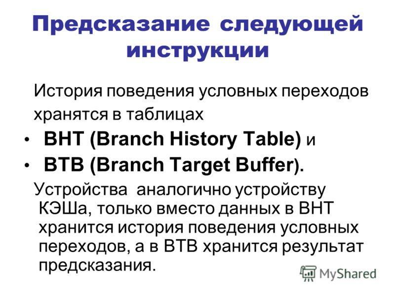 Предсказание следующей инструкции История поведения условных переходов хранятся в таблицах BHT (Branch History Table) и BTB (Branch Target Buffer ). Устройства аналогично устройству КЭШа, только вместо данных в BHT хранится история поведения условных