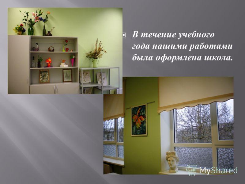 В течение учебного года нашими работами была оформлена школа.