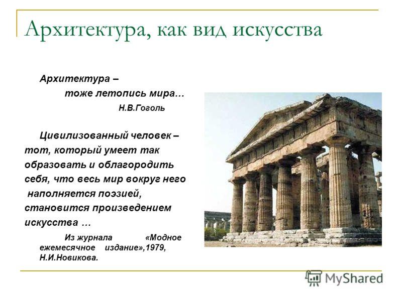 Архитектура, как вид искусства Архитектура – тоже летопись мира… Н.В.Гоголь Цивилизованный человек – тот, который умеет так образовать и облагородить себя, что весь мир вокруг него наполняется поэзией, становится произведением искусства … Из журнала