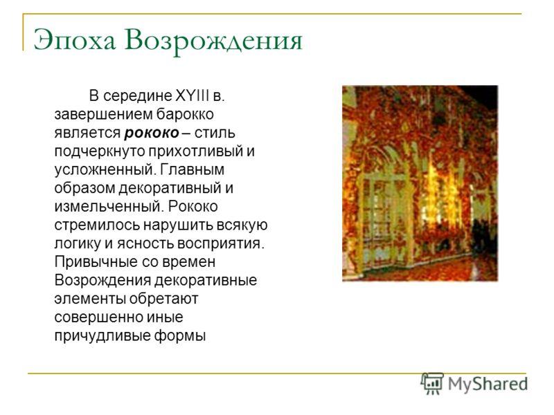 Эпоха Возрождения В середине XYIII в. завершением барокко является рококо – стиль подчеркнуто прихотливый и усложненный. Главным образом декоративный и измельченный. Рококо стремилось нарушить всякую логику и ясность восприятия. Привычные со времен В