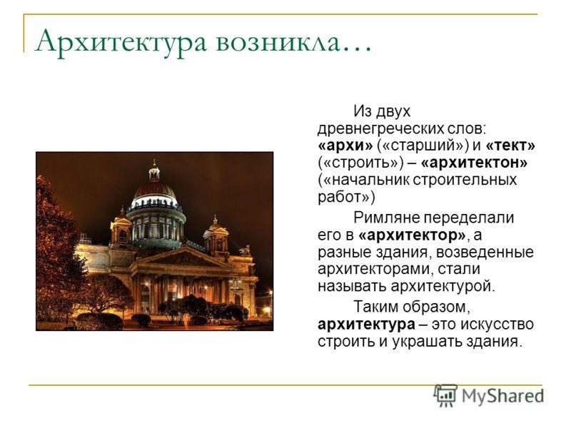 Архитектура возникла… Из двух древнегреческих слов: «архи» («старший») и «тект» («строить») – «архитектон» («начальник строительных работ») Римляне переделали его в «архитектор», а разные здания, возведенные архитекторами, стали называть архитектурой