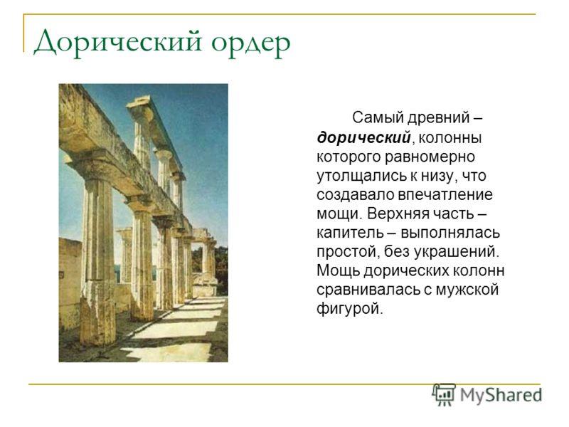Дорический ордер Самый древний – дорический, колонны которого равномерно утолщались к низу, что создавало впечатление мощи. Верхняя часть – капитель – выполнялась простой, без украшений. Мощь дорических колонн сравнивалась с мужской фигурой.